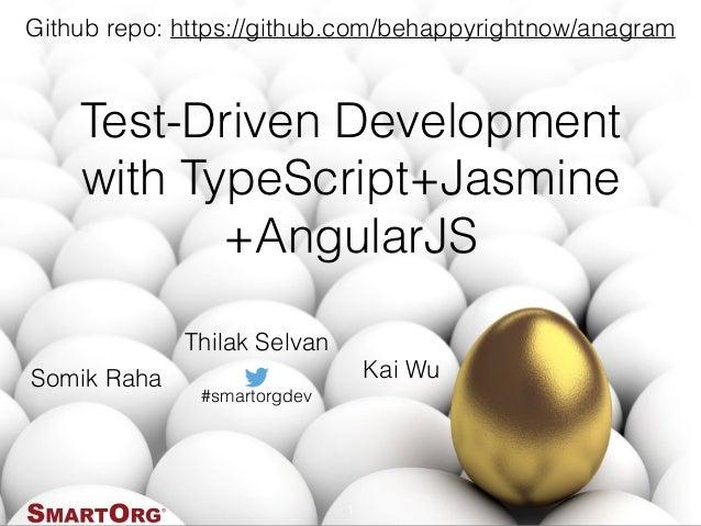 Test-Driven Development with TypeScript+Jasmine +AngularJS 1 #smartorgdev Somik Raha Kai Wu Github repo: https://github.co...
