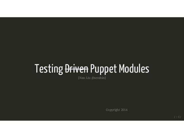 Testing Driven Puppet Modules  [Nan Liu @sesshin]  Copyright 2014  1 / 45