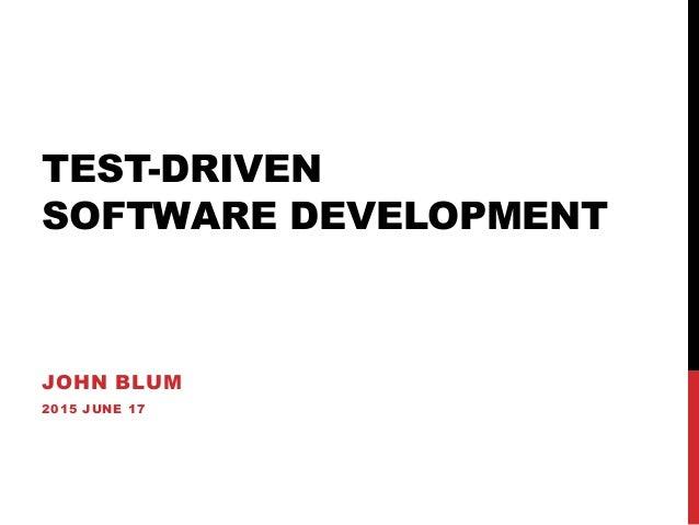 TEST-DRIVEN SOFTWARE DEVELOPMENT JOHN BLUM 2015 JUNE 17