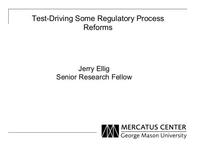 Test-Driving Some Regulatory Process Reforms Jerry Ellig Senior Research Fellow