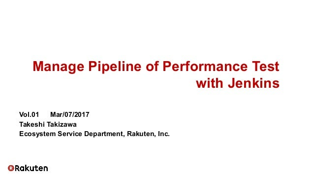Manage Pipeline of Performance Test with Jenkins Vol.01   Mar/07/2017 Takeshi Takizawa Ecosystem Service Department, Rakut...