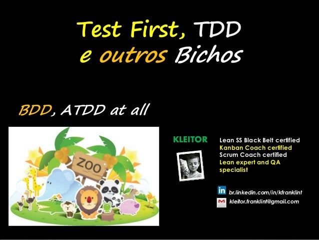 Test First, TDD e outros Bichos BDD, ATDD at all KLEITOR Lean SS Black Belt certified Kanban Coach certified Scrum Coach c...