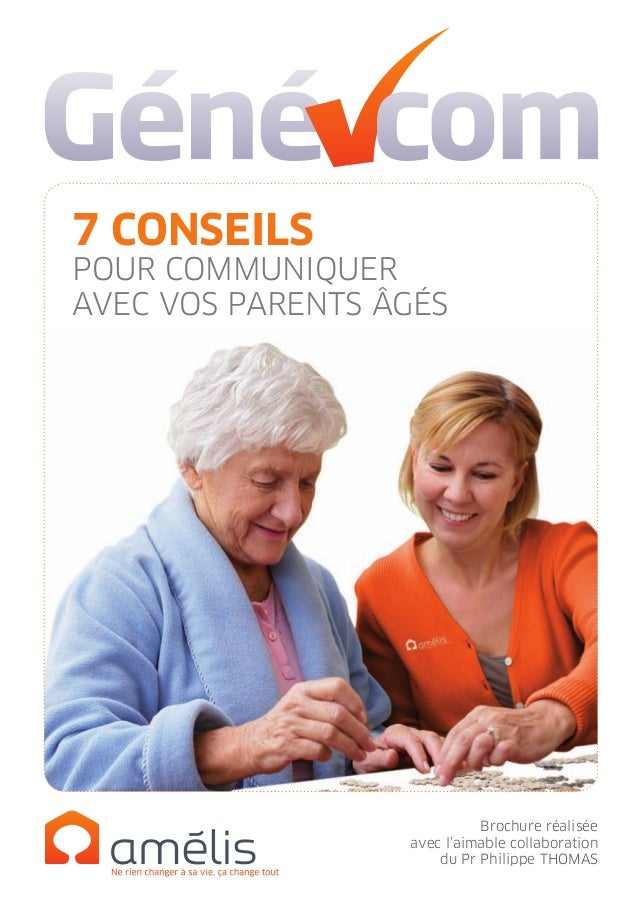 Brochure réalisée avec l'aimable collaboration du Pr Philippe Thomas 7 CONSEILS POUR COMMUNIQUER AVEC VOS PARENTS ÂGÉS Cré...