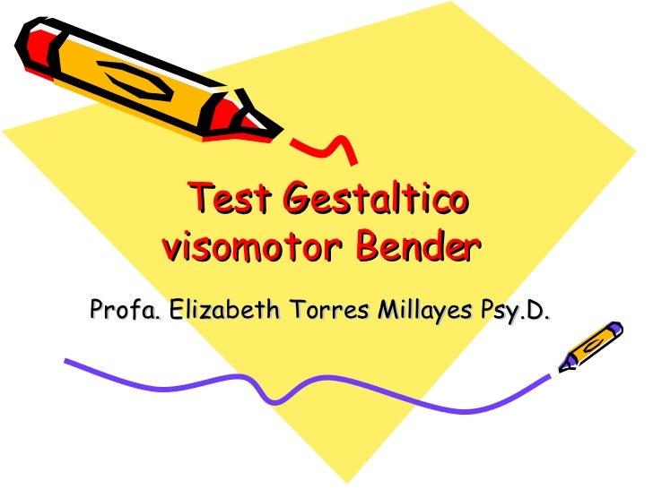Test Gestaltico visomotor Bender  Profa. Elizabeth Torres Millayes Psy.D.