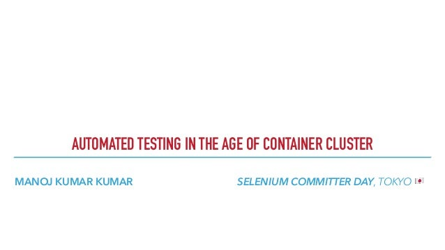 MANOJ KUMAR KUMAR SELENIUM COMMITTER DAY, TOKYO ! AUTOMATED TESTING IN THE AGE OF CONTAINER CLUSTER