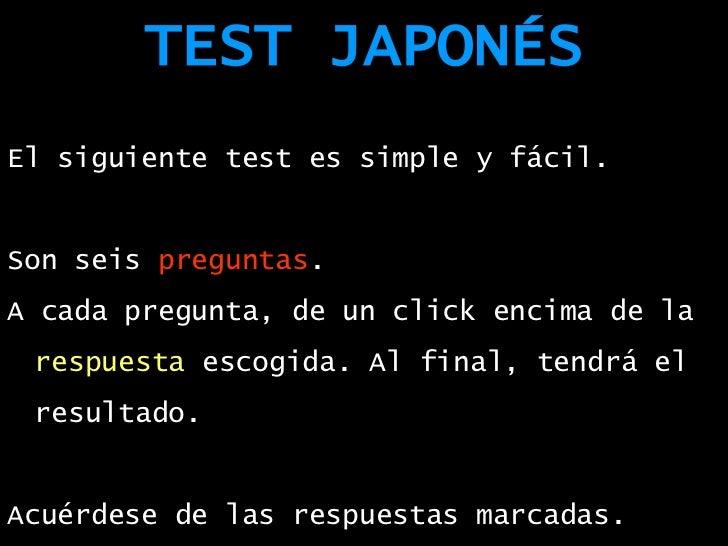 TEST JAPONÉS <ul><li>El siguiente test es simple y fácil. </li></ul><ul><li>Son seis  preguntas . </li></ul><ul><li>A cada...