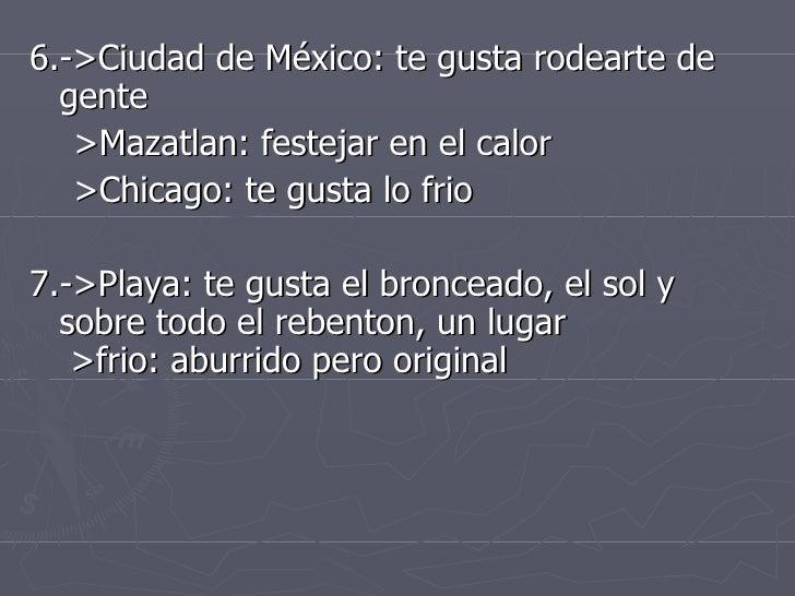 <ul><li>6.->Ciudad de México: te gusta rodearte de  gente  </li></ul><ul><li>>Mazatlan: festejar en el calor </li></ul><ul...