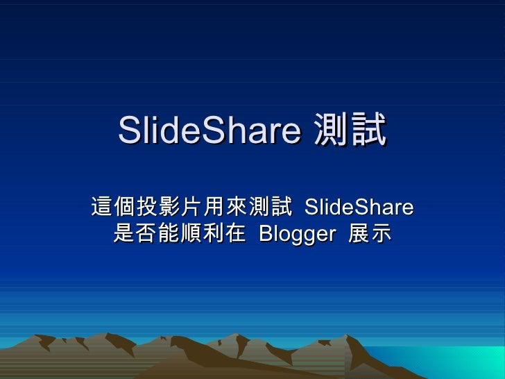 SlideShare 測試 這個投影片用來測試  SlideShare  是否能順利在  Blogger  展示