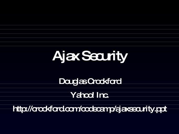 Ajax Security Douglas Crockford Yahoo! Inc. http://crockford.com/codecamp/ajaxsecurity.ppt