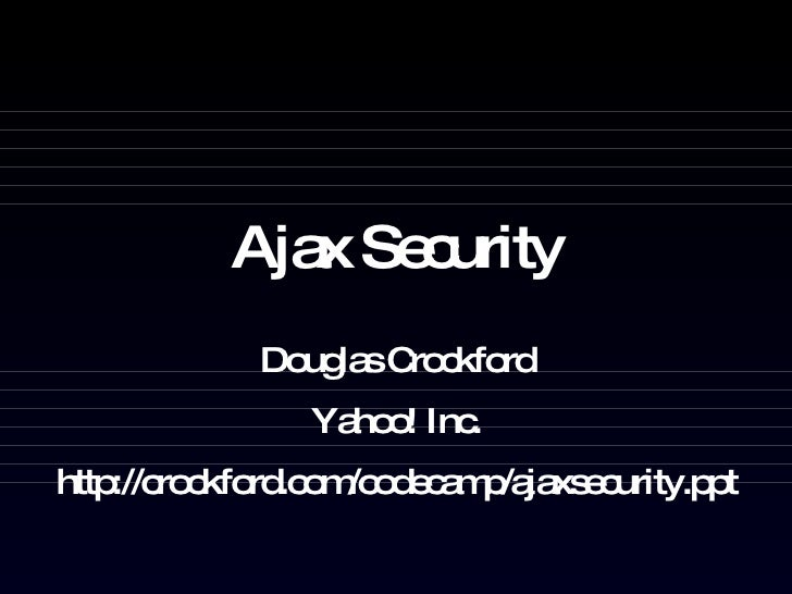 Ajax Security Douglas Crockford Yahoo! Inc. http://crockford.com/codecamp/ajaxsecurity.ppt