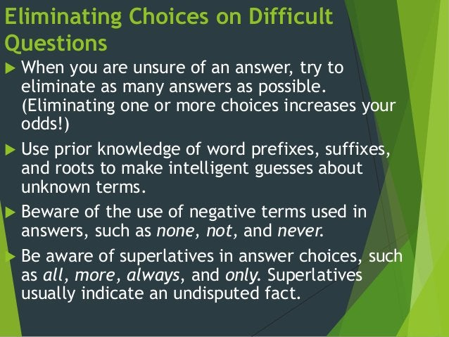Eliminating Choices on Difficult Questions  When you are unsure of an answer, try to eliminate as many answers as possibl...