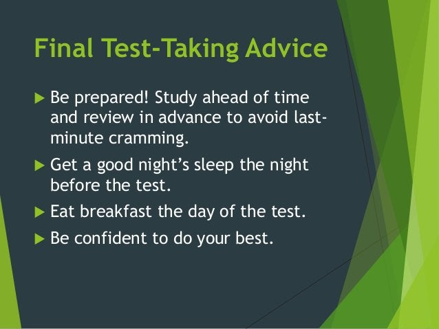 Final Test-Taking Advice  Be prepared! Study ahead of time and review in advance to avoid last- minute cramming.  Get a ...