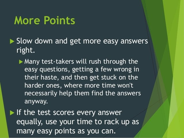 More Points  Slow down and get more easy answers right.  Many test-takers will rush through the easy questions, getting ...
