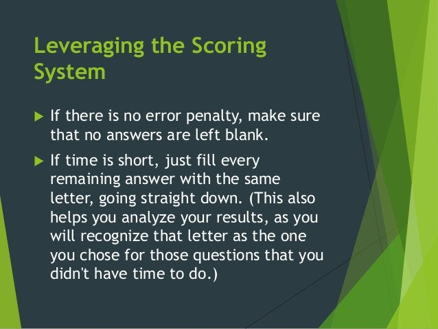 Leveraging the Scoring System  If there is no error penalty, make sure that no answers are left blank.  If time is short...