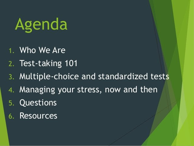 Agenda 1. Who We Are 2. Test-taking 101 3. Multiple-choice and standardized tests 4. Managing your stress, now and then 5....