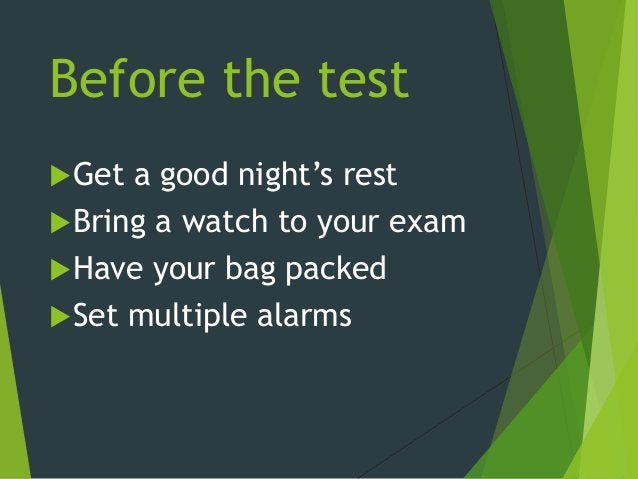Before the test Get a good night's rest Bring a watch to your exam Have your bag packed Set multiple alarms