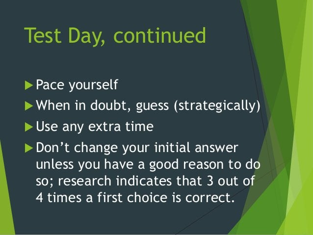Test Day, continued  Pace yourself  When in doubt, guess (strategically)  Use any extra time  Don't change your initia...