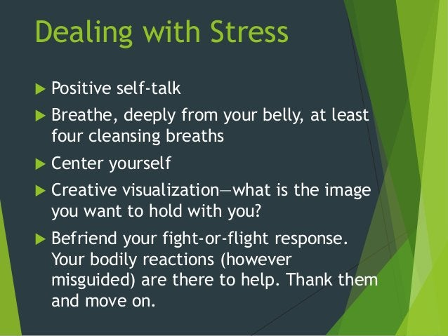 Dealing with Stress  Positive self-talk  Breathe, deeply from your belly, at least four cleansing breaths  Center yours...