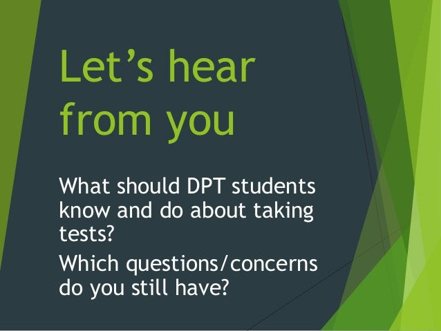 Let's hear from you What should DPT students know and do about taking tests? Which questions/concerns do you still have?