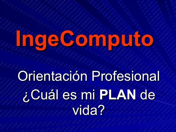 IngeComputo Orientación Profesional ¿Cuál es mi  PLAN  de vida?