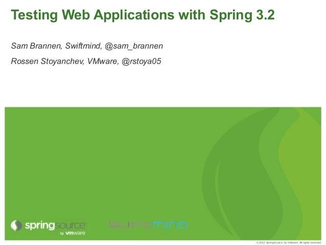Testing Web Applications with Spring 3.2Sam Brannen, Swiftmind, @sam_brannenRossen Stoyanchev, VMware, @rstoya05          ...