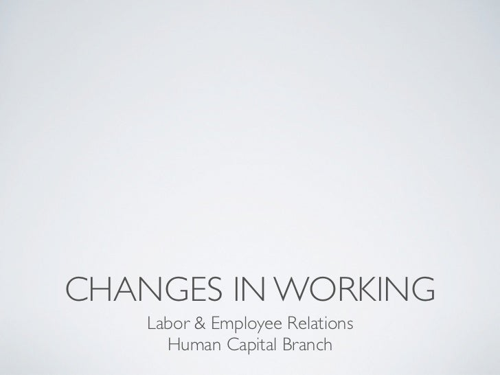 CHANGES IN WORKING    Labor & Employee Relations      Human Capital Branch