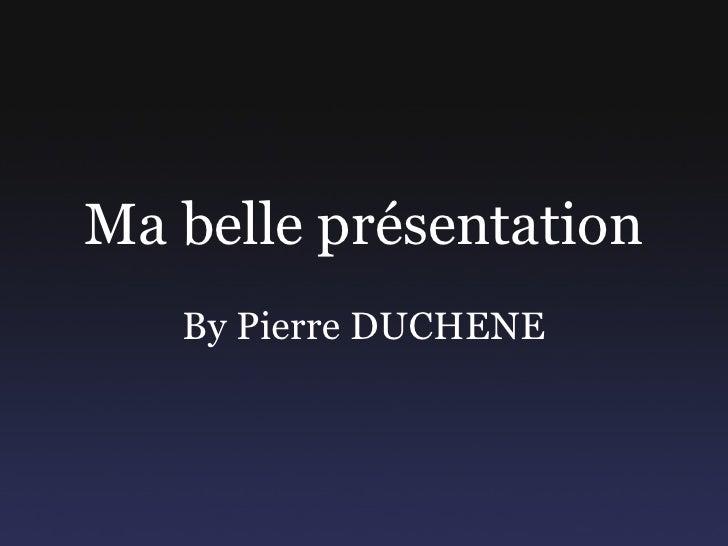 Ma belle présentation By Pierre DUCHENE