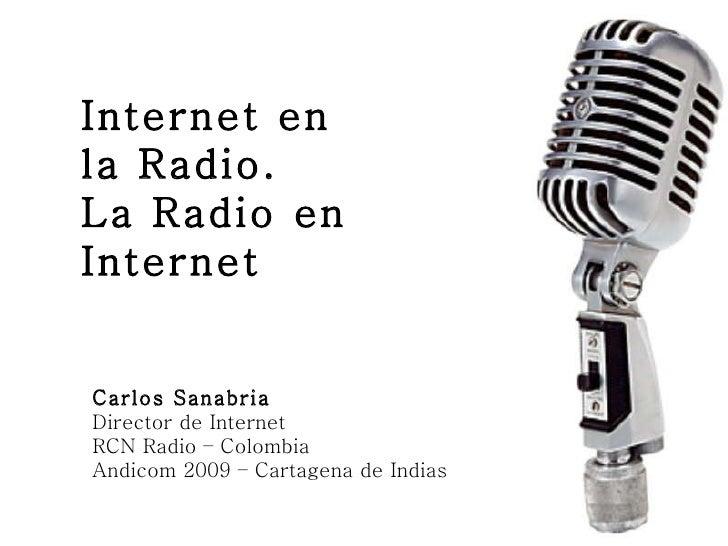Internet en la Radio. La Radio en Internet Carlos Sanabria Director de Internet RCN Radio – Colombia Andicom 2009 – Cartag...