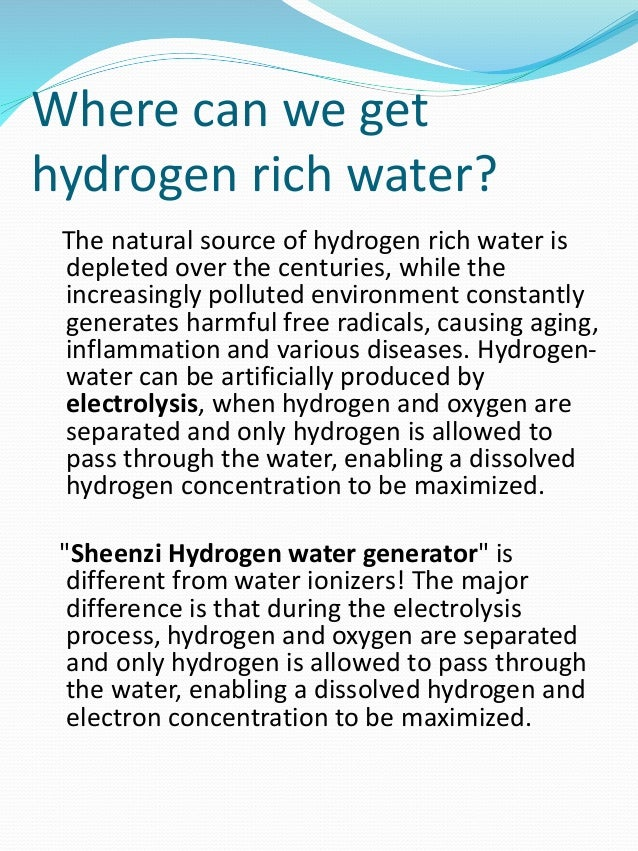 Where can we get hydrogen rich water? The natural source of hydrogen rich water is depleted over the centuries, while the ...