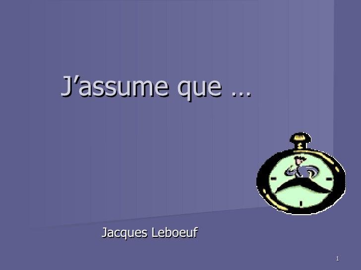 J'assume que …  Jacques Leboeuf                    1
