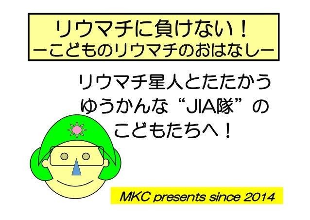 """MKC presents since 2014 リウマチに負けない! -こどものリウマチのおはなし- リウマチ星人とたたかう ゆうかんな""""JIA隊""""の こどもたちへ!"""