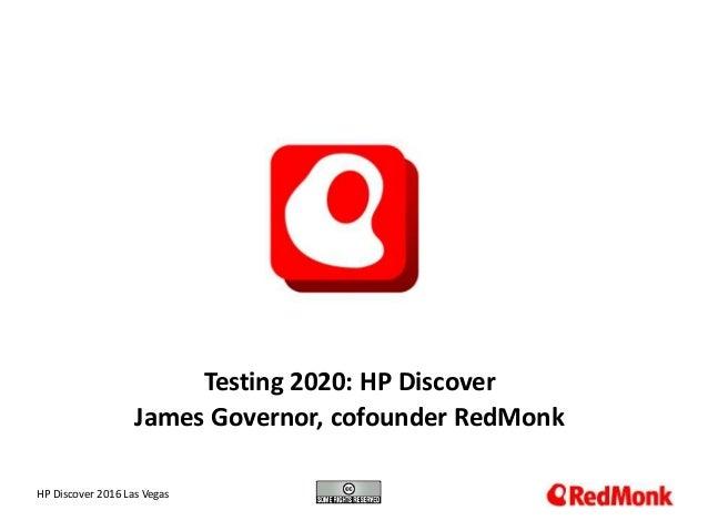 10.20.2005 Testing 2020: HP Discover James Governor, cofounder RedMonk HP Discover 2016 Las Vegas