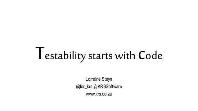 Testability starts with code Lorraine Steyn @lor_krs @KRSSoftware www.krs.co.za