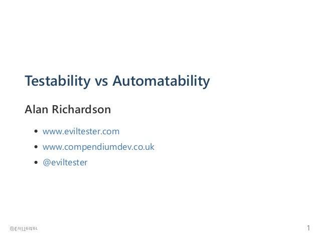 Testability vs Automatability Alan Richardson www.eviltester.com www.compendiumdev.co.uk @eviltester @EvilTester 1