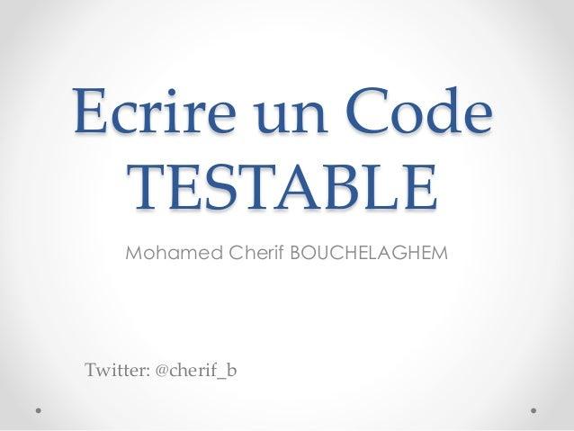 Ecrire un Code TESTABLE Mohamed Cherif BOUCHELAGHEM Twitter: @cherif_b