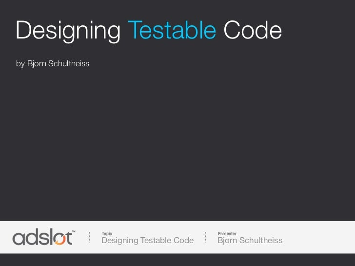 Designing Testable Codeby Bjorn Schultheiss                       Topic                     Presenter                     ...