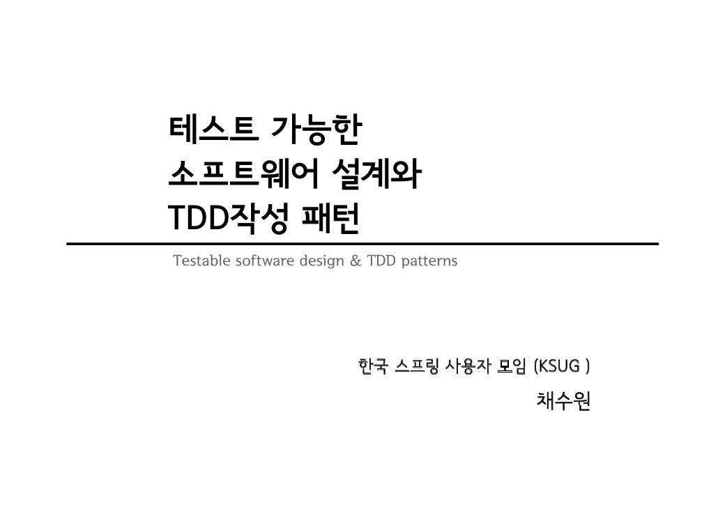 테스트 가능한 소프트웨어 설계와 TDD작성 패턴 Testable software design & TDD patterns                              한국 스프링 사용자 모임 (KSUG )     ...