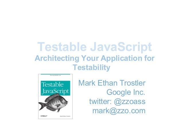 Testable JavaScriptArchitecting Your Application forTestabilityMark Ethan TrostlerGoogle Inc.twitter: @zzoassmark@zzo.com