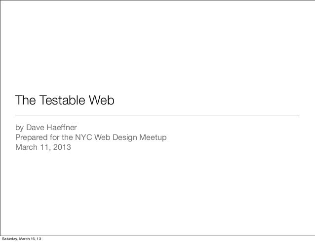 The Testable Web       by Dave Haeffner       Prepared for the NYC Web Design Meetup       March 11, 2013Saturday, March 16...