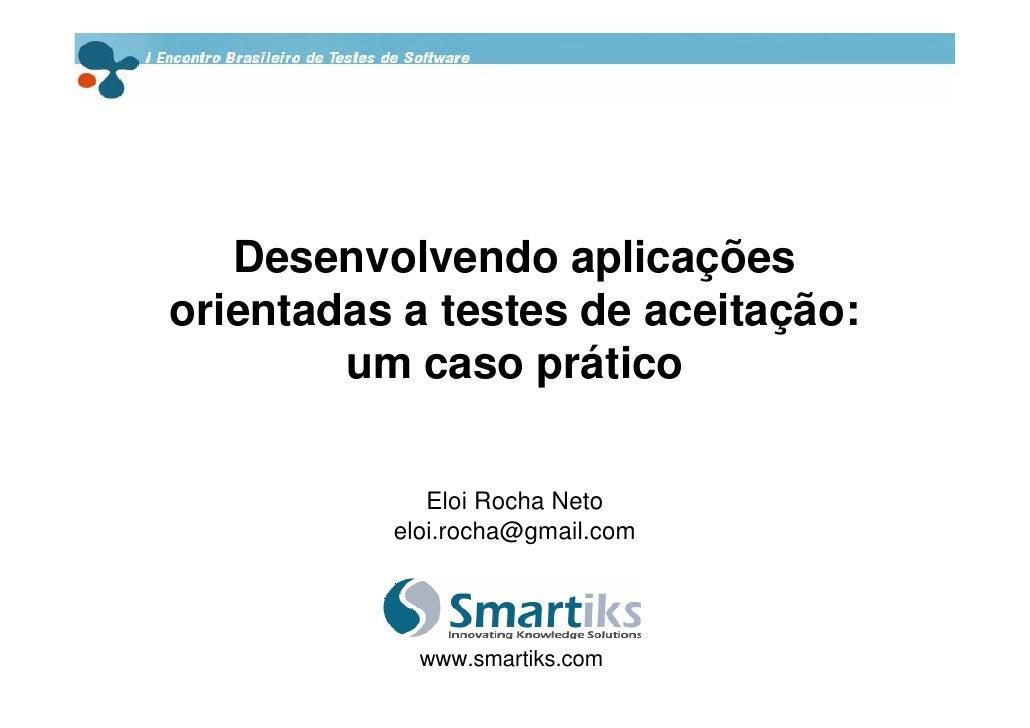 Desenvolvendo aplicações orientadas a testes de aceitação:         um caso prático               Eloi Rocha Neto          ...