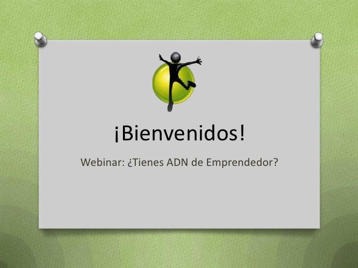 ¡Bienvenidos!<br />Webinar: ¿Tienes ADN de Emprendedor?<br />