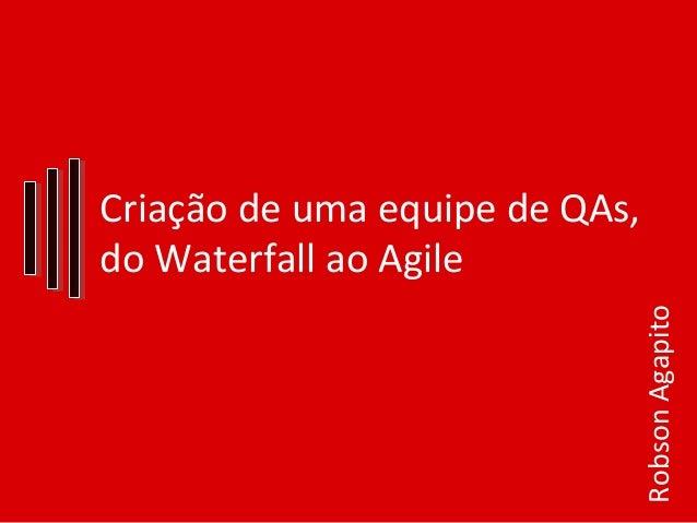 Criação de uma equipe de QAs, do Waterfall ao Agile RobsonAgapito