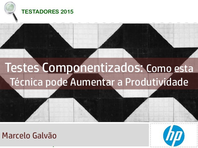 TESTADORES 2015 TESTADORES 2015 Testes Componentizados: Como esta Técnica pode Aumentar a Produtividade Marcelo Galvão