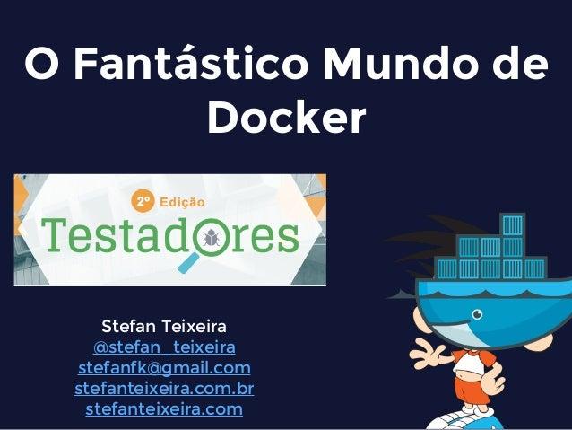 O Fantástico Mundo de Docker Stefan Teixeira @stefan_teixeira stefanfk@gmail.com stefanteixeira.com.br stefanteixeira.com