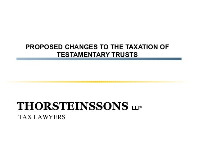 PROPOSED CHANGES TO THE TAXATION OF TESTAMENTARY TRUSTS  THORSTEINSSONS LLP TAX LAWYERS