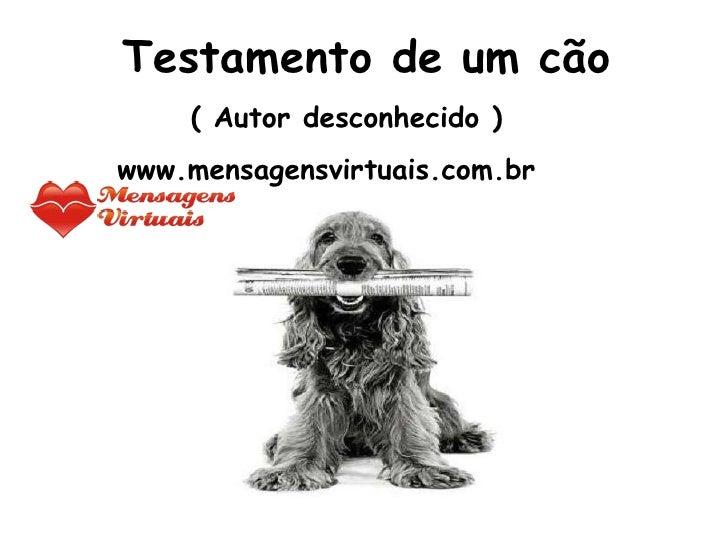 Testamento de um cão ( Autor desconhecido ) www.mensagensvirtuais.com.br