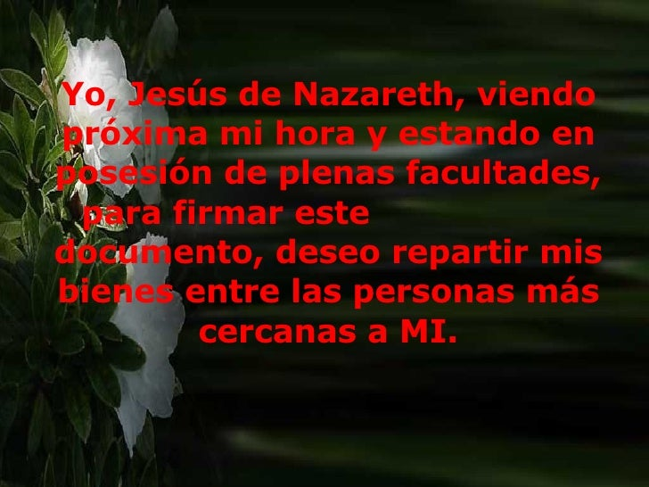 Yo, Jesús de Nazareth, viendo próxima mi hora y estando en posesión de plenas facultades, para firmar este  documento, des...