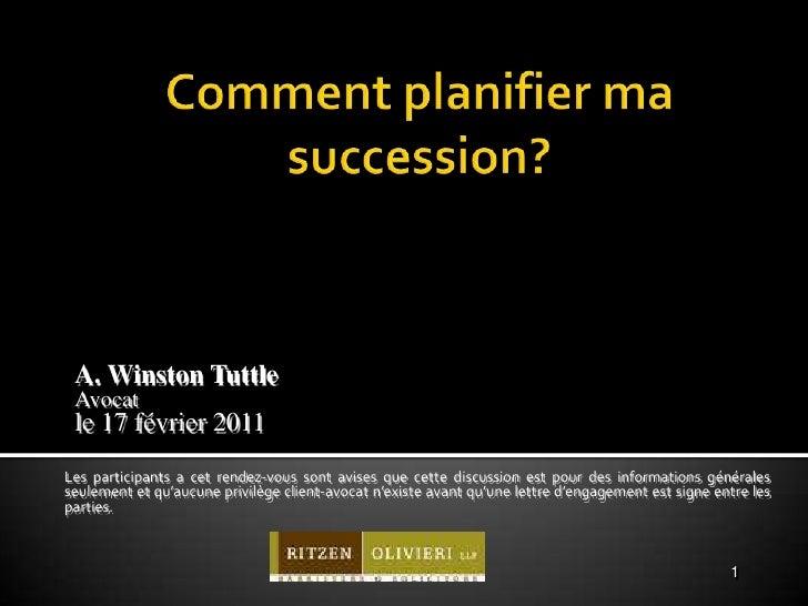 Comment planifier ma succession?<br />A. Winston Tuttle <br />Avocat<br />le 17 février 2011<br />Les participants a cet r...