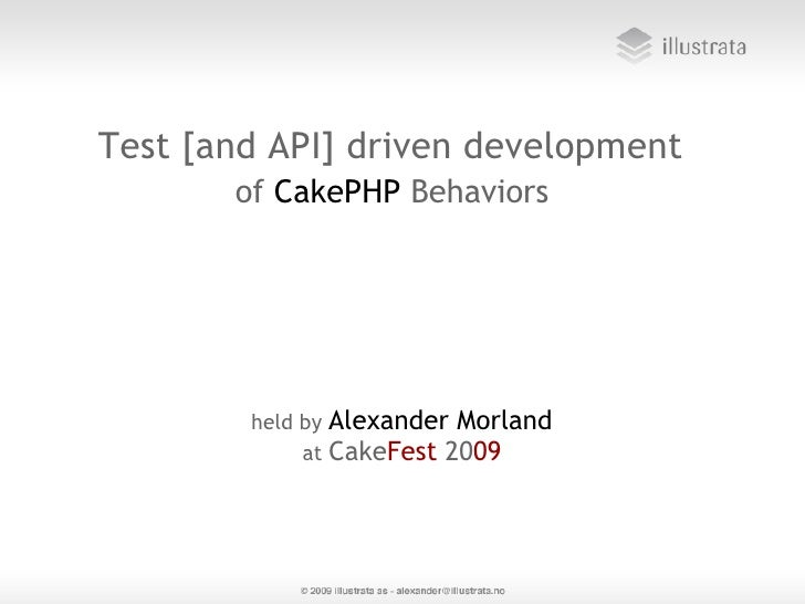 Test [and API] driven development        of CakePHP Behaviors             held by Alexander Morland              at CakeFe...