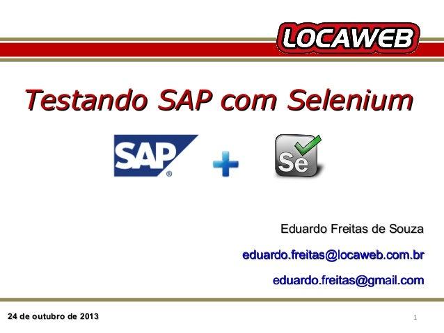 Testando SAP com Selenium  Eduardo Freitas de Souza eduardo.freitas@locaweb.com.br eduardo.freitas@gmail.com 24 de outubro...